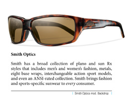 Smith has a broad collection of plano and sun Rx styles that includes men's and women's fashion, metals, eight-base wraps, interchangeable action sport models, and even an ANSI-rated collection. Smith brings fashion and sports-specific sunwear to every consumer.